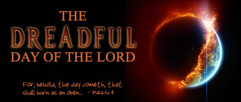 The Dreadful Day of the Lord. For behold the day cometh that shall burn as an oven - Malachi 4